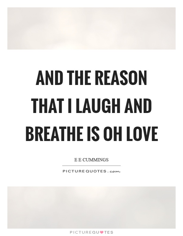 And the reason that I laugh and breathe is oh love Picture Quote #1