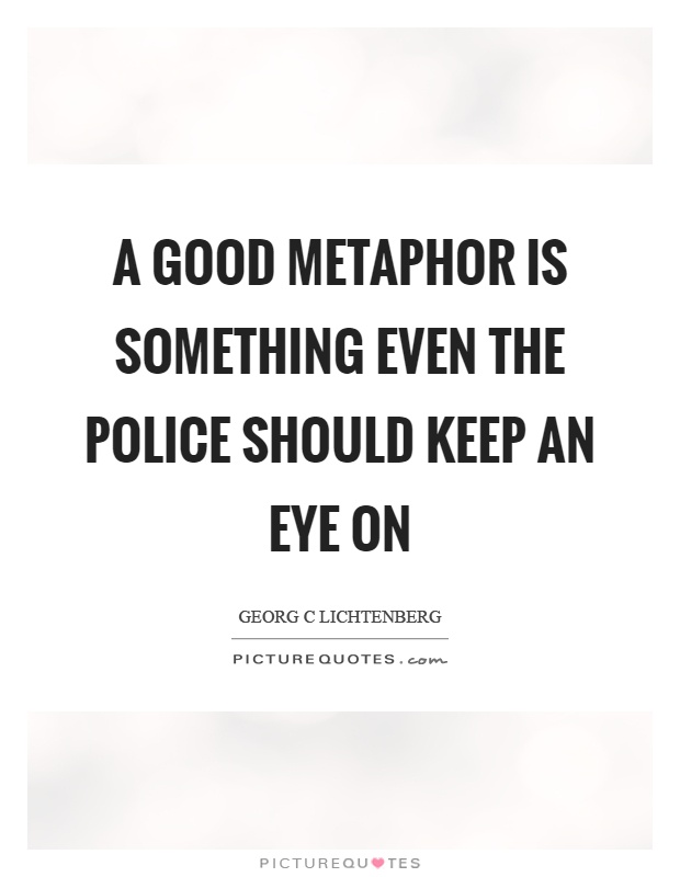 A good metaphor is something even the police should keep an eye on Picture Quote #1