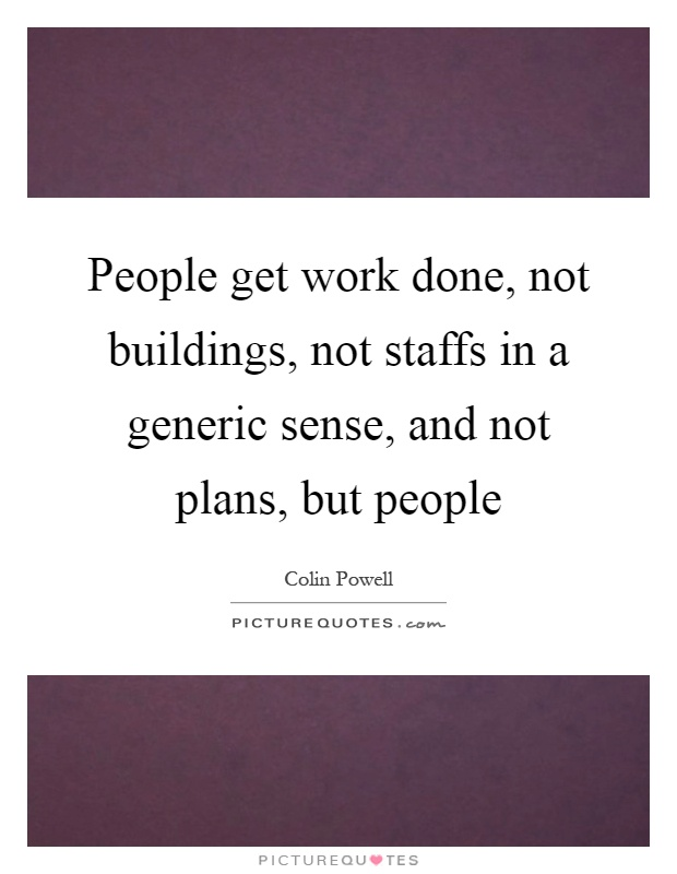 People get work done, not buildings, not staffs in a generic sense, and not plans, but people Picture Quote #1