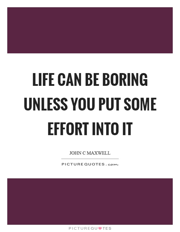 Life can be boring unless you put some effort into it Picture Quote #1