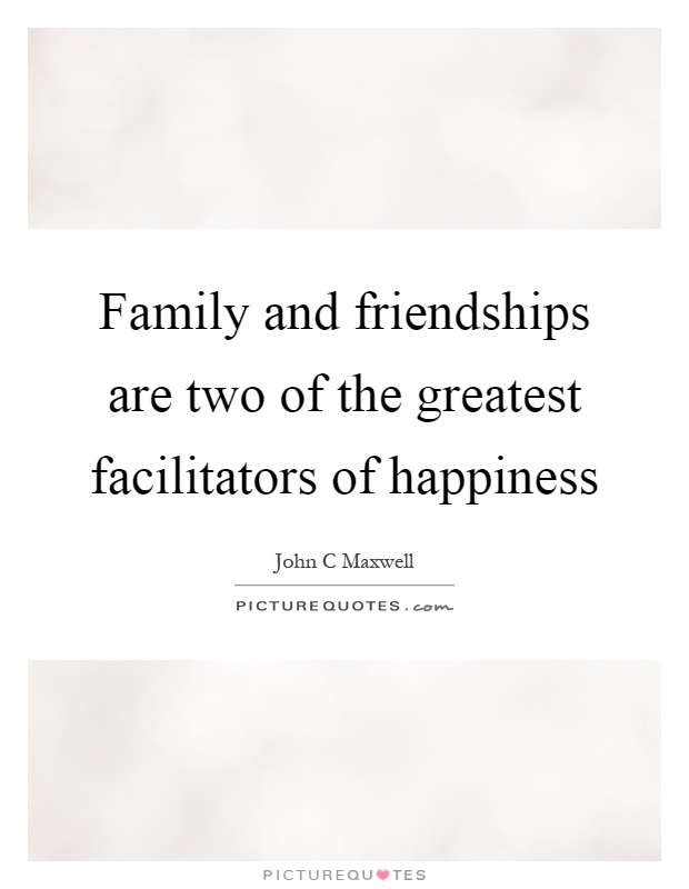 Family and friendships are two of the greatest facilitators of happiness Picture Quote #1