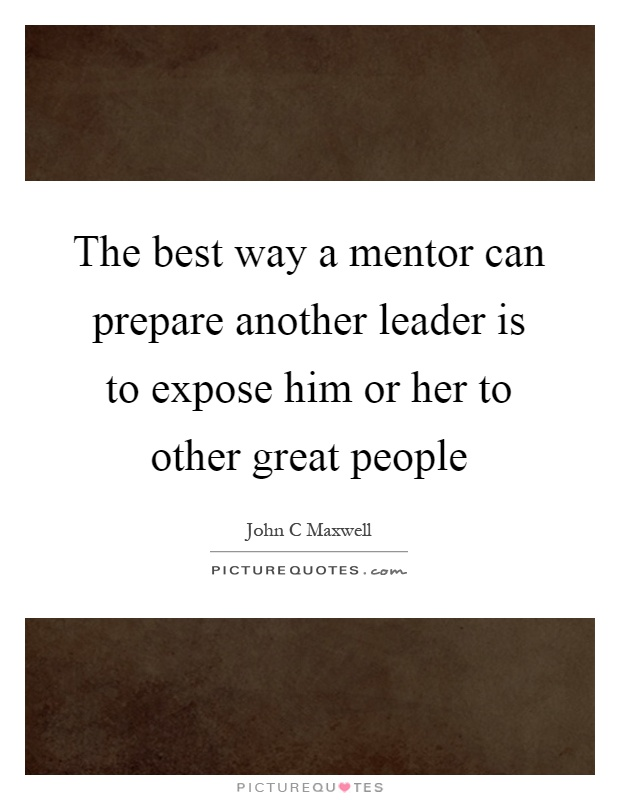 The best way a mentor can prepare another leader is to expose him or her to other great people Picture Quote #1