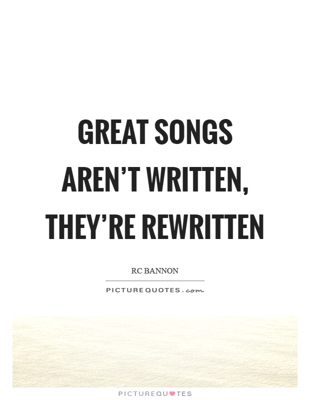 Great songs aren't written, they're rewritten Picture Quote #1