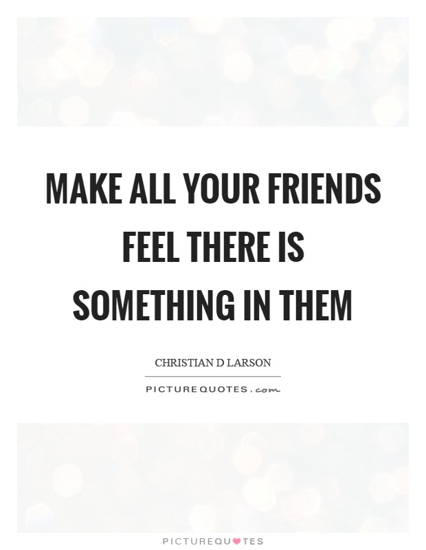 Make all your friends feel there is something in them Picture Quote #1