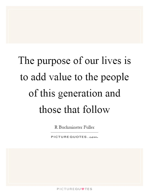 The purpose of our lives is to add value to the people of this generation and those that follow Picture Quote #1