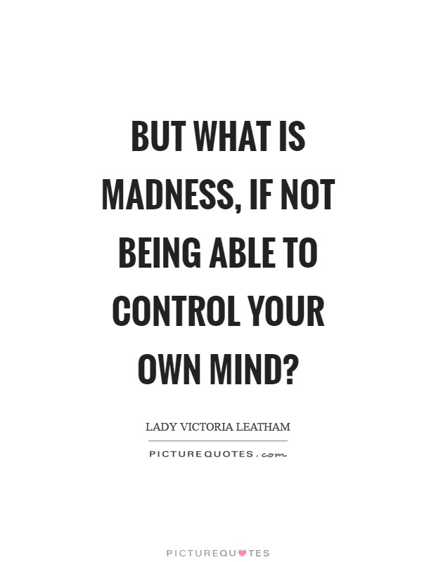 But what is madness, if not being able to control your own mind? Picture Quote #1