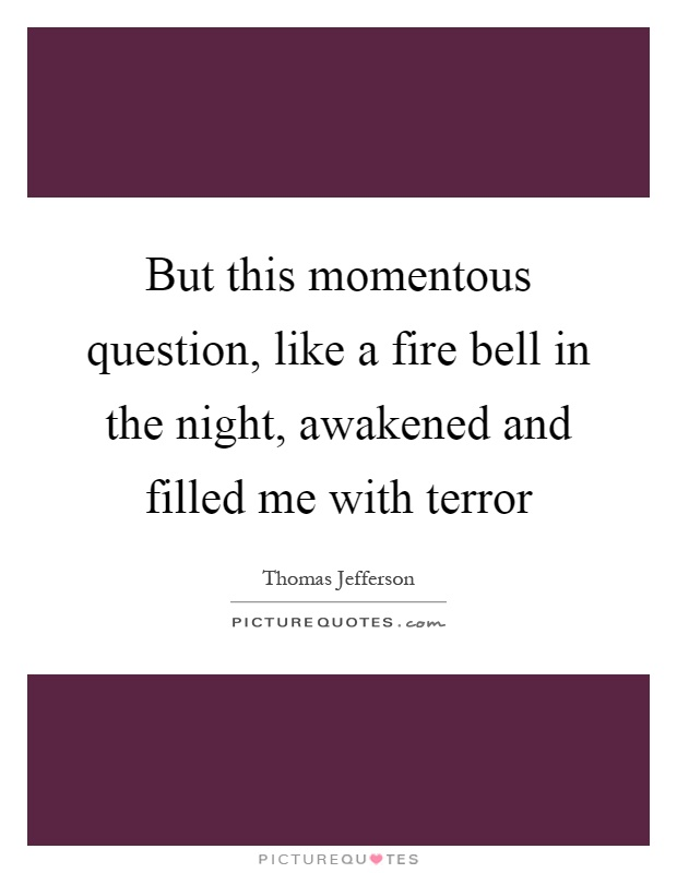 But this momentous question, like a fire bell in the night, awakened and filled me with terror Picture Quote #1