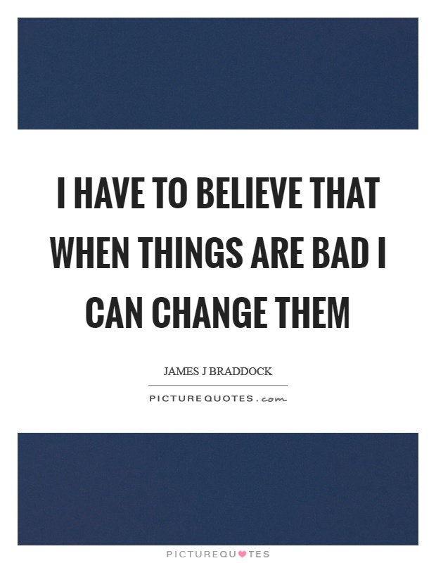 I have to believe that when things are bad I can change them Picture Quote #1