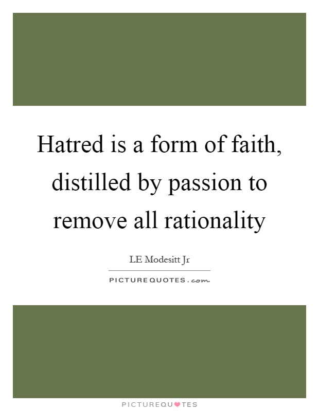 Hatred is a form of faith, distilled by passion to remove all rationality Picture Quote #1