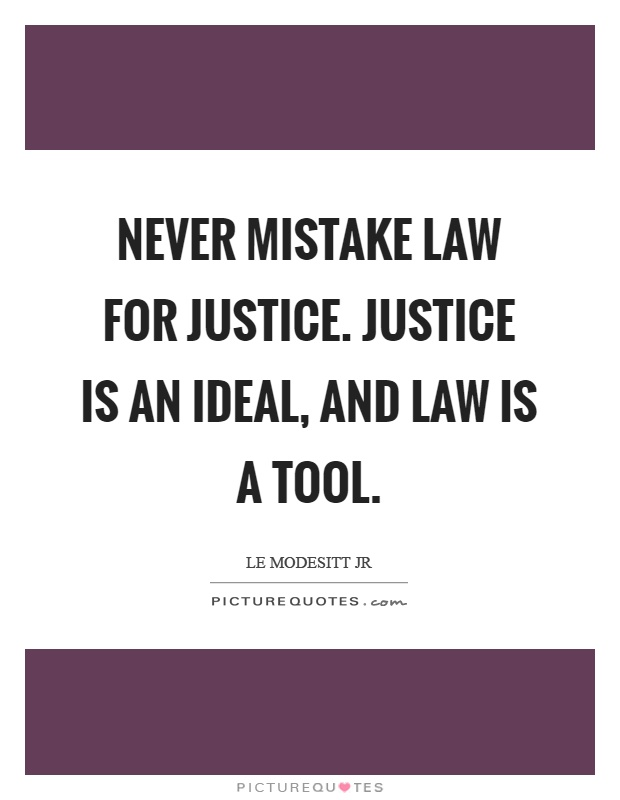 Never mistake law for justice. Justice is an ideal, and law is a tool Picture Quote #1