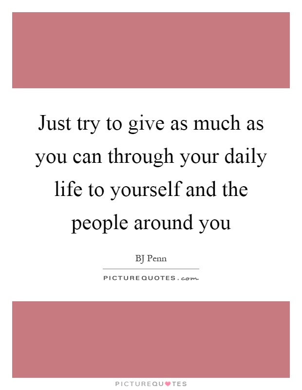 Just try to give as much as you can through your daily life to yourself and the people around you Picture Quote #1