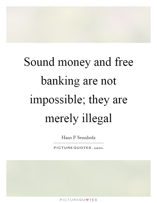 Sound money and free banking are not impossible; they are merely illegal Picture Quote #1