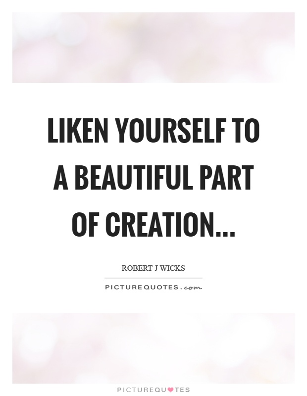 Liken yourself to a beautiful part of creation Picture Quote #1