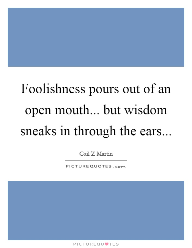 Foolishness pours out of an open mouth... but wisdom sneaks in through the ears Picture Quote #1