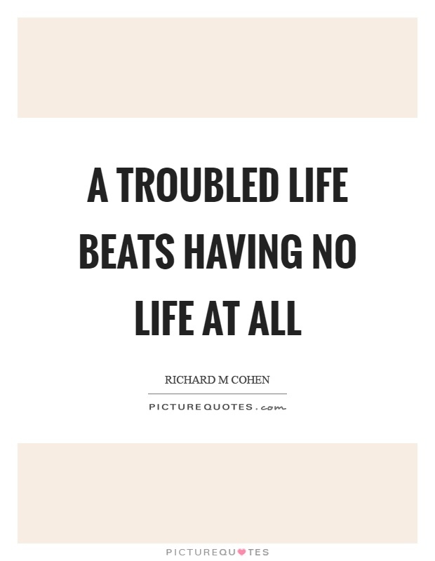 A troubled life beats having no life at all Picture Quote #1