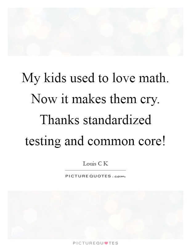 My kids used to love math. Now it makes them cry. Thanks standardized testing and common core! Picture Quote #1