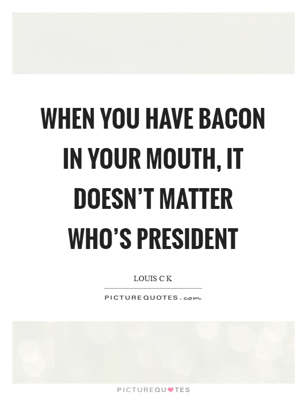When you have bacon in your mouth, it doesn't matter who's ...