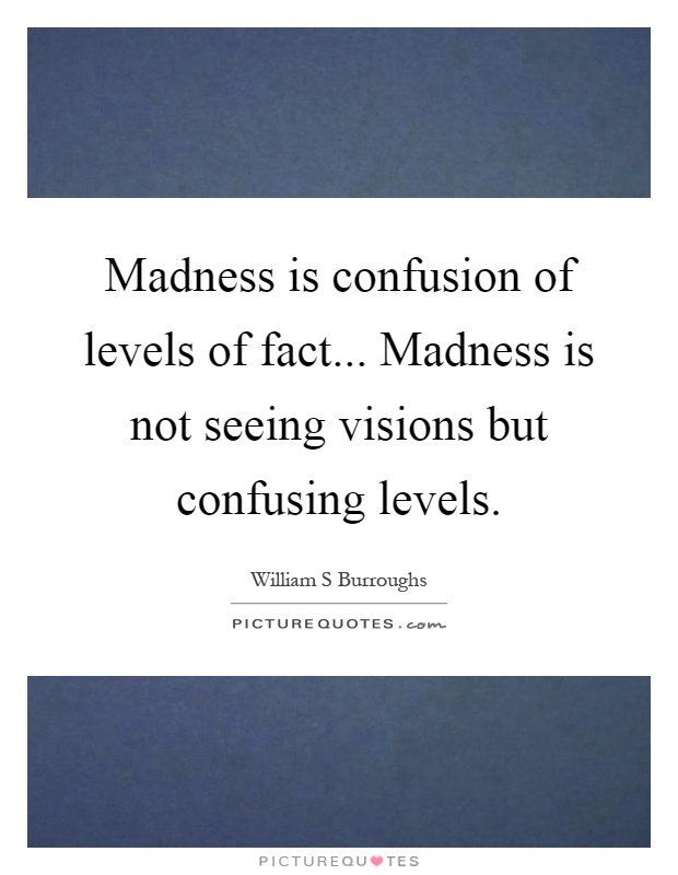 Madness is confusion of levels of fact... Madness is not seeing visions but confusing levels Picture Quote #1