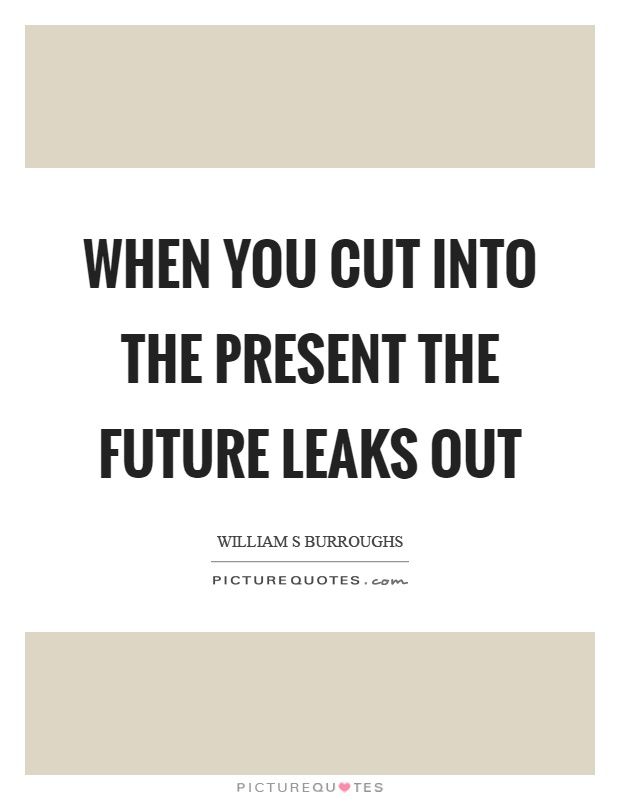 When you cut into the present the future leaks out Picture Quote #1