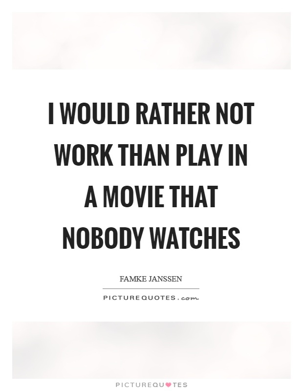 I Would Rather Not Work Than Play In A Movie That Nobody Watches