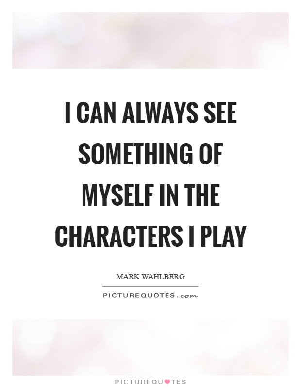 I can always see something of myself in the characters I play Picture Quote #1