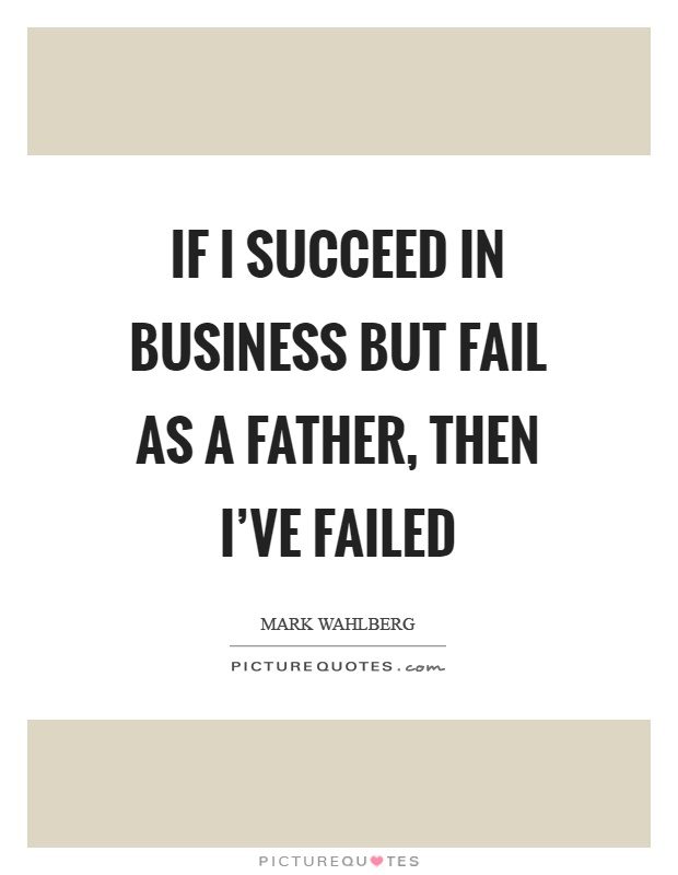 If I succeed in business but fail as a father, then I've failed Picture Quote #1