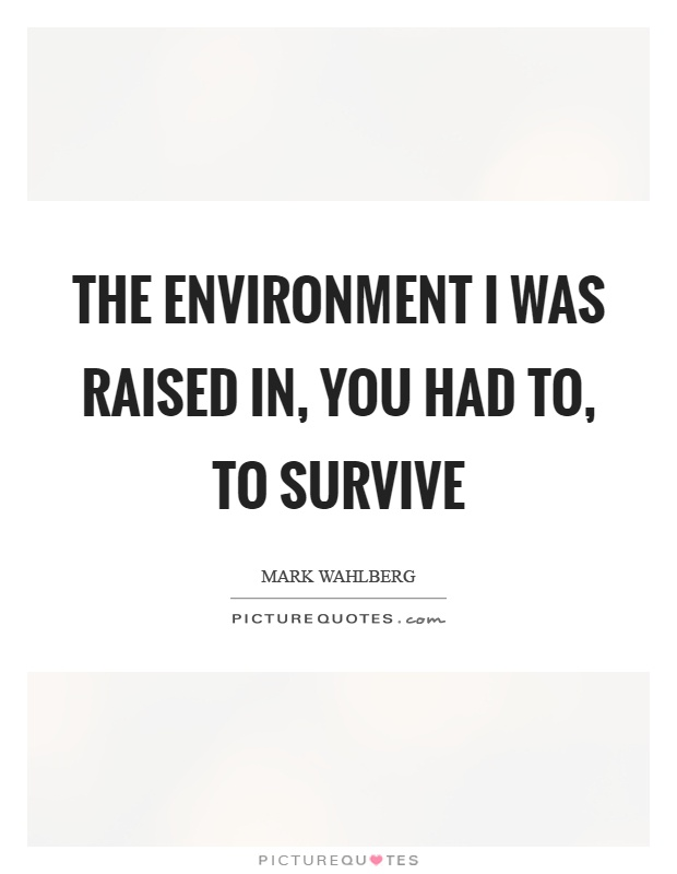 The environment I was raised in, you had to, to survive Picture Quote #1