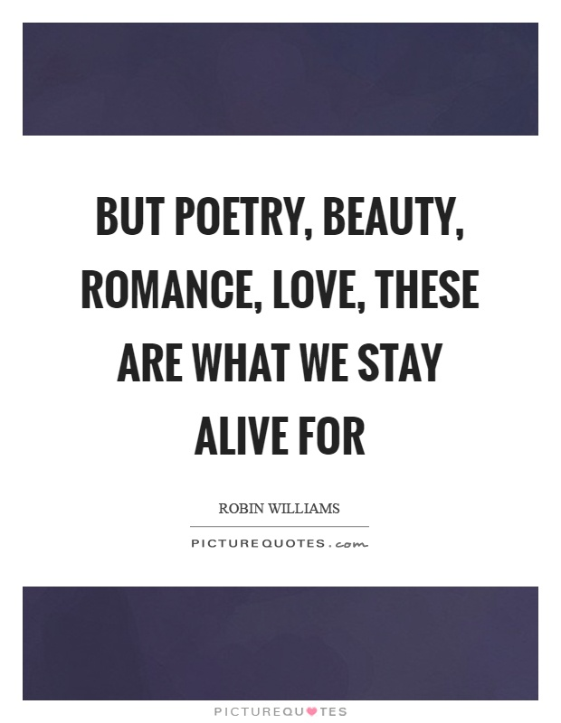 But poetry, beauty, romance, love, these are what we stay alive for Picture Quote #1