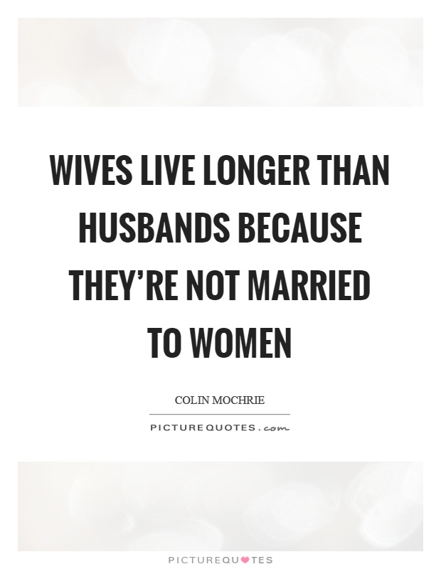 Wives live longer than husbands because they're not married to women Picture Quote #1