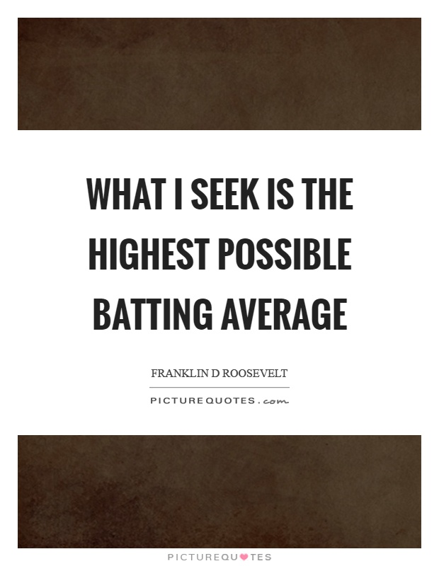 What I seek is the highest possible batting average Picture Quote #1