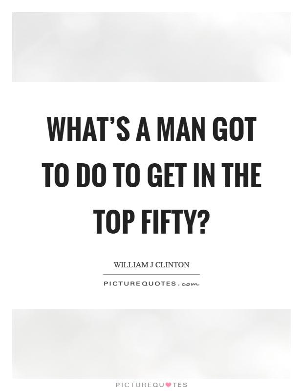 What's a man got to do to get in the top fifty? Picture Quote #1