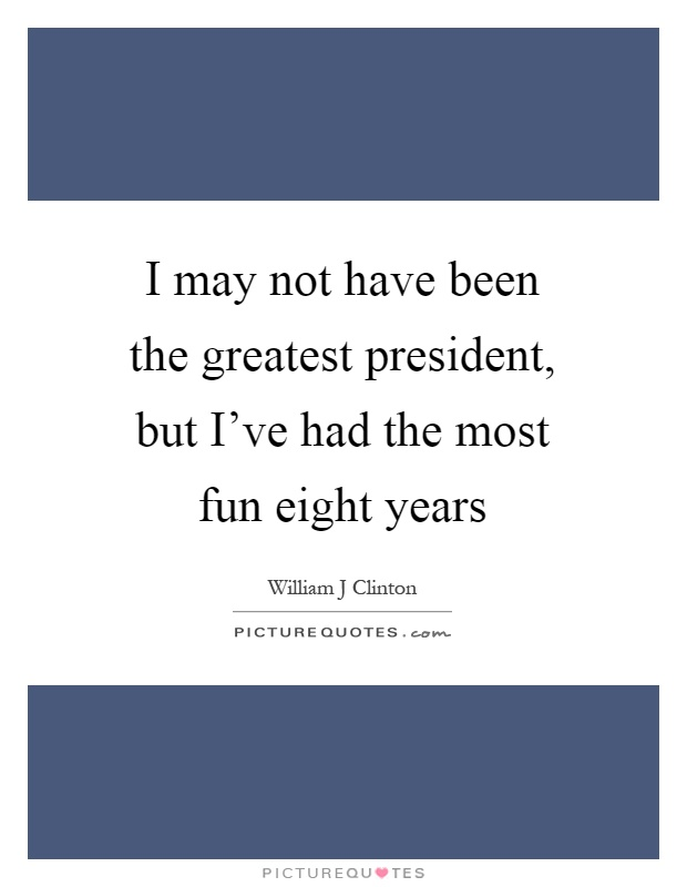 I may not have been the greatest president, but I've had the most fun eight years Picture Quote #1