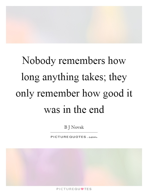 Nobody remembers how long anything takes; they only remember how good it was in the end Picture Quote #1