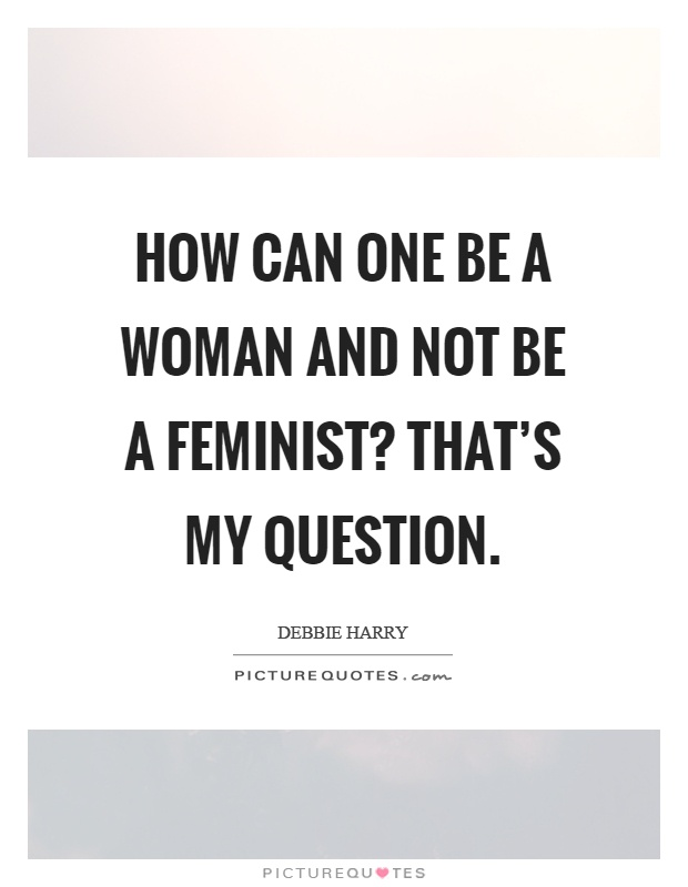 How can one be a woman and not be a feminist? That's my question Picture Quote #1