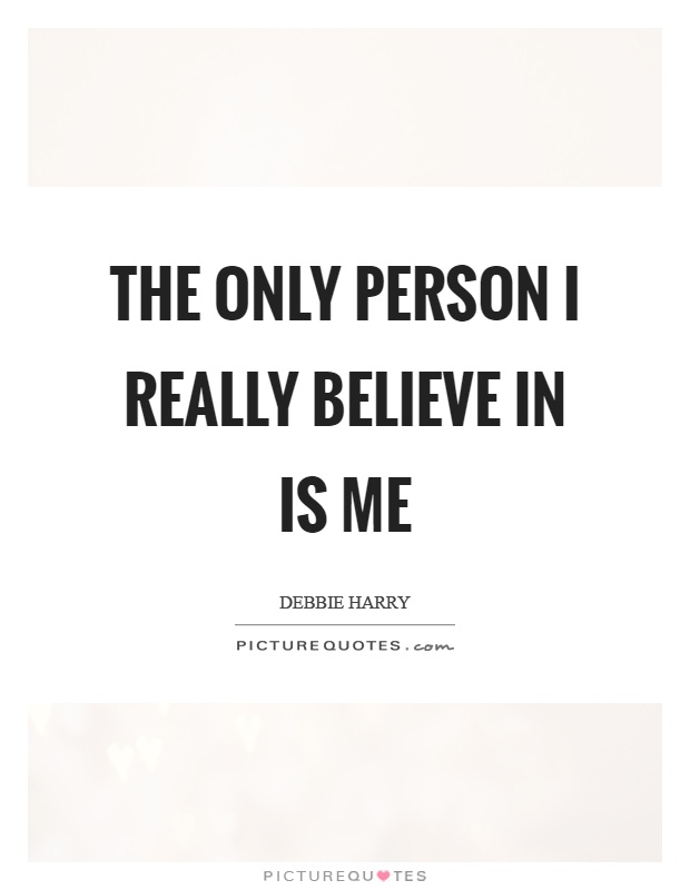 The only person I really believe in is me Picture Quote #1