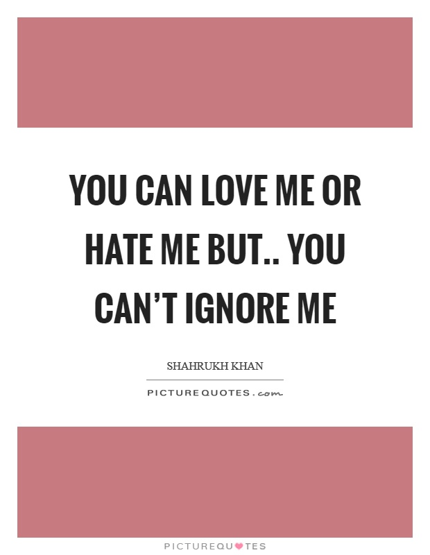 You can love me or hate me but.. you can't ignore me Picture Quote #1