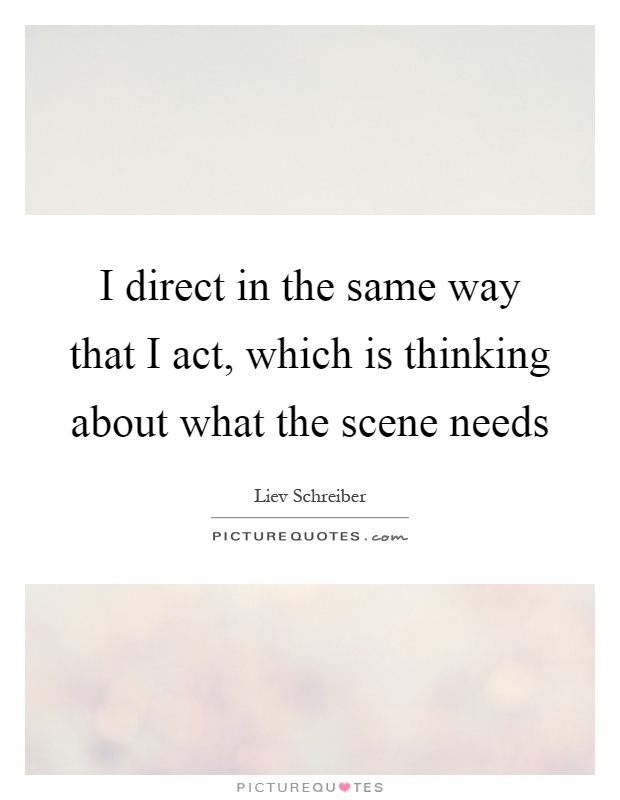 I direct in the same way that I act, which is thinking about what the scene needs Picture Quote #1