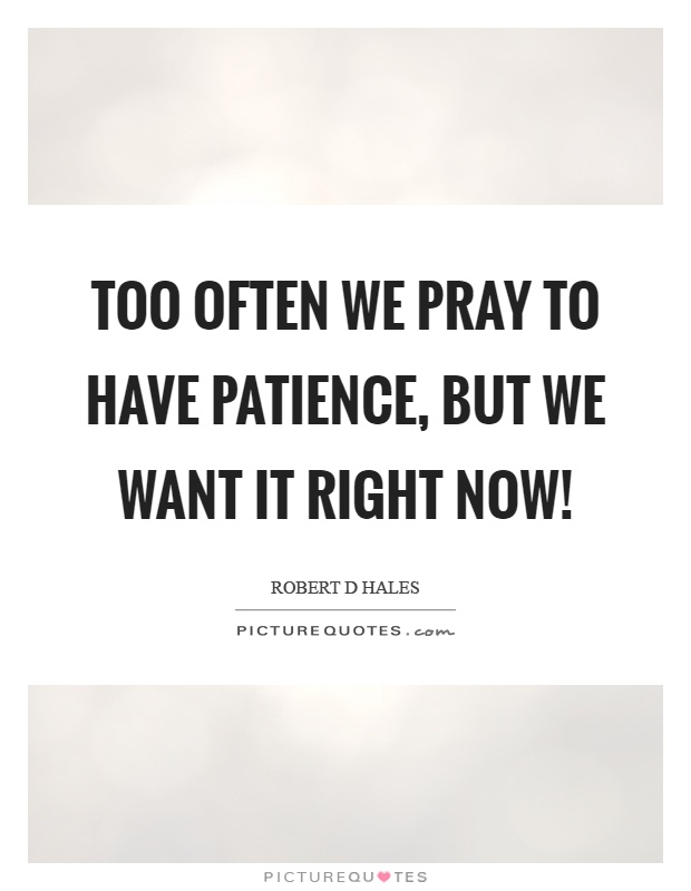 Too often we pray to have patience, but we want it right now! Picture Quote #1