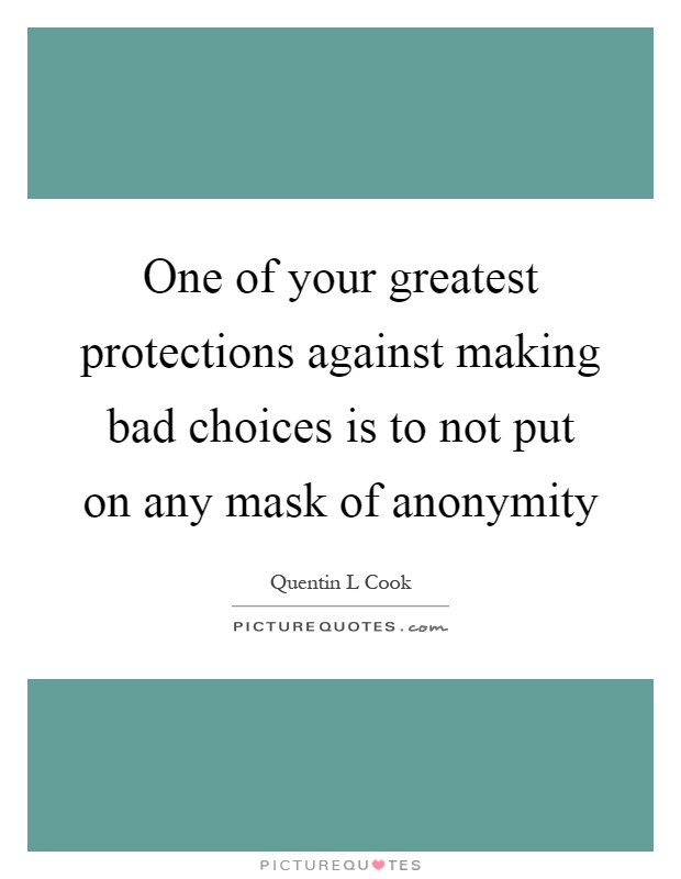 One of your greatest protections against making bad choices is to not put on any mask of anonymity Picture Quote #1