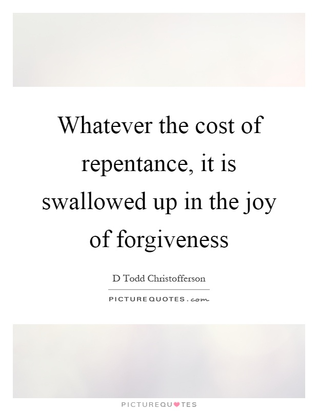 Whatever the cost of repentance, it is swallowed up in the joy of forgiveness Picture Quote #1