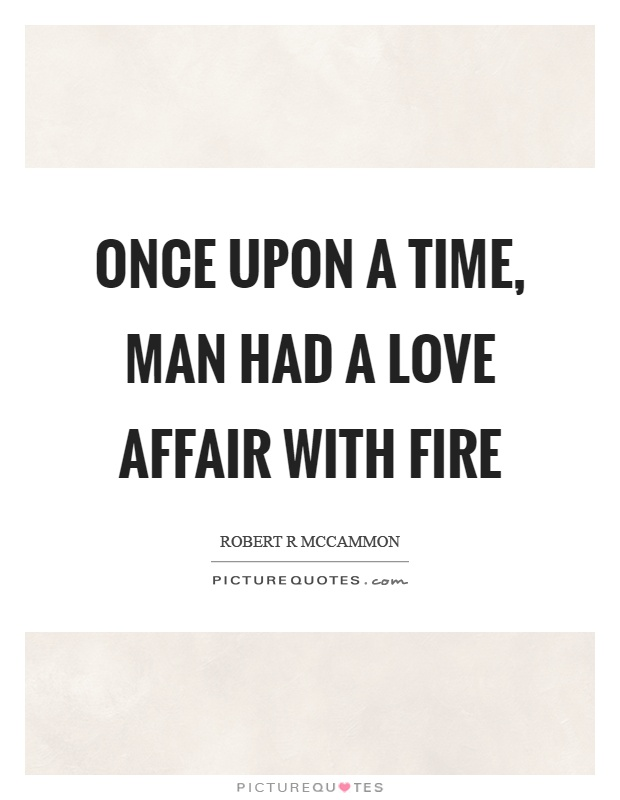 Once upon a time, man had a love affair with fire Picture Quote #1