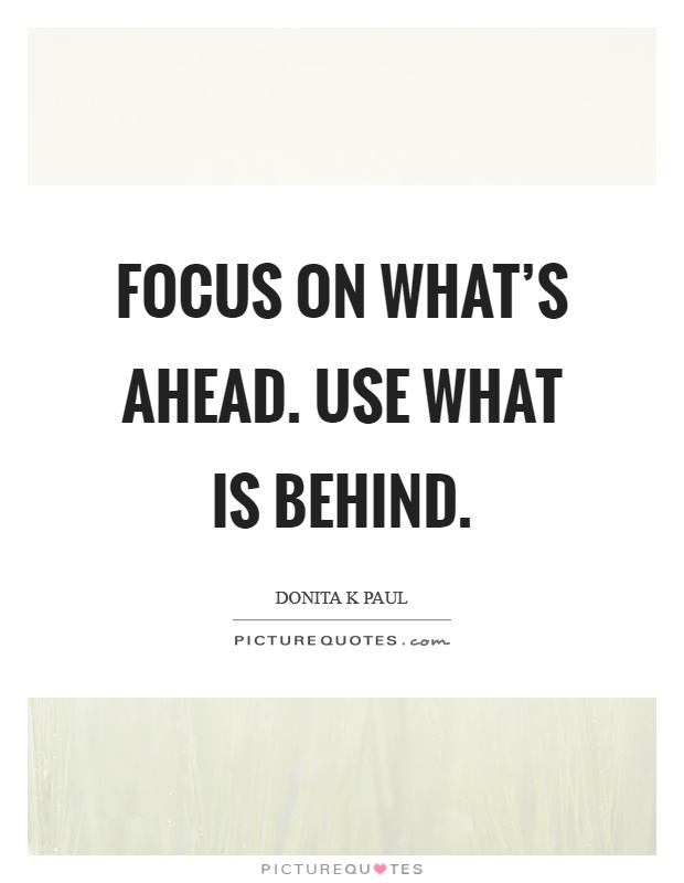 Focus on what's ahead. Use what is behind Picture Quote #1