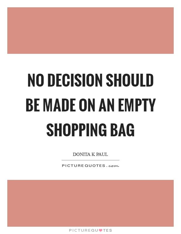 No decision should be made on an empty shopping bag Picture Quote #1
