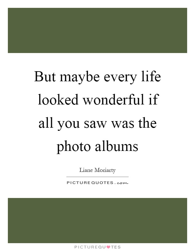 But maybe every life looked wonderful if all you saw was the photo albums Picture Quote #1
