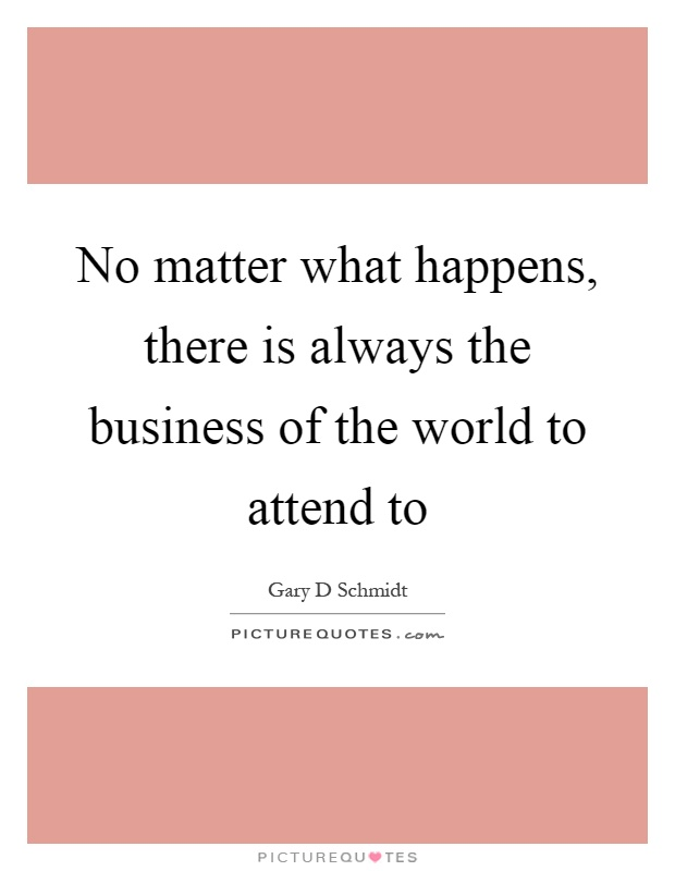 No matter what happens, there is always the business of the world to attend to Picture Quote #1