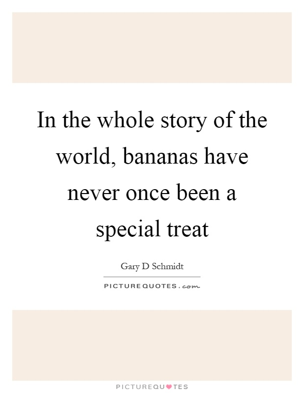 In the whole story of the world, bananas have never once been a special treat Picture Quote #1