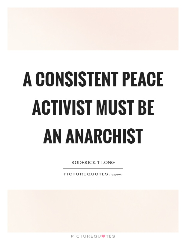 A consistent peace activist must be an anarchist Picture Quote #1