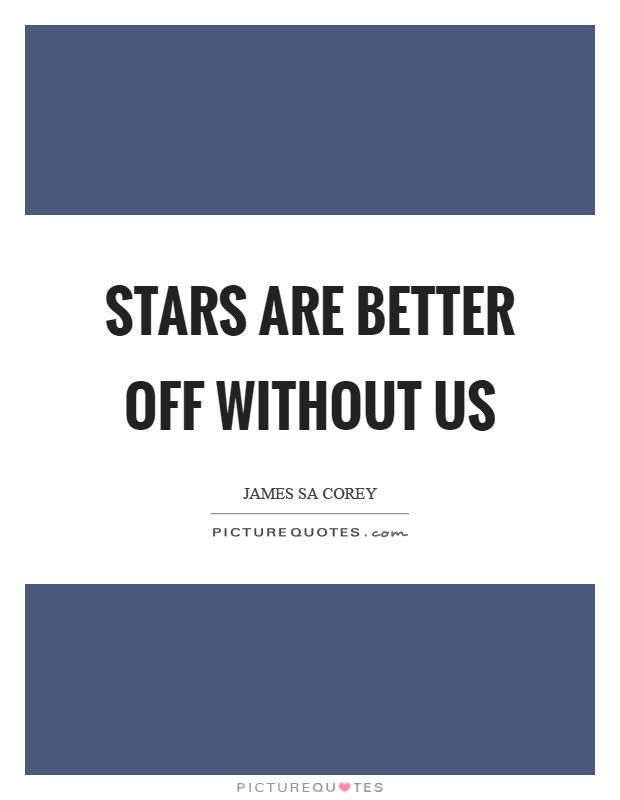 Stars are better off without us Picture Quote #1
