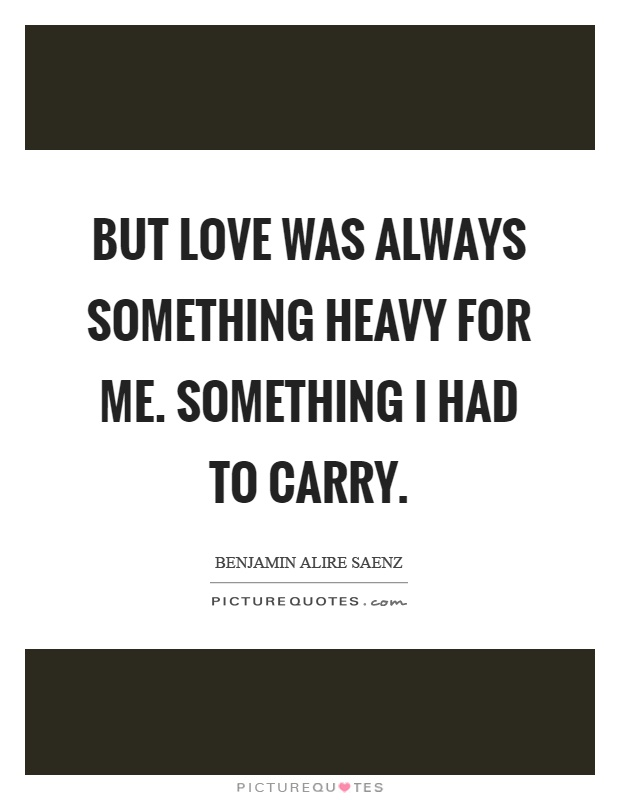 But love was always something heavy for me. Something I had to carry Picture Quote #1