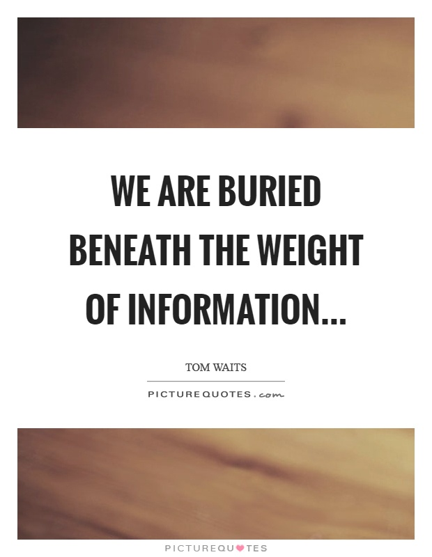 We are buried beneath the weight of information Picture Quote #1